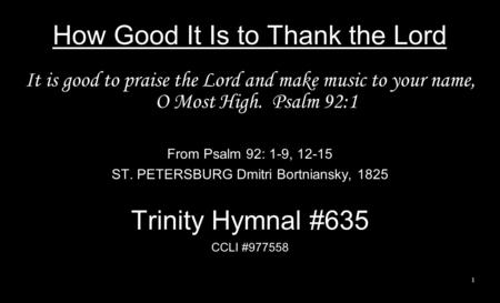 How Good It Is to Thank the Lord It is good to praise the Lord and make music to your name, O Most High. Psalm 92:1 From Psalm 92: 1-9, 12-15 ST. PETERSBURG.