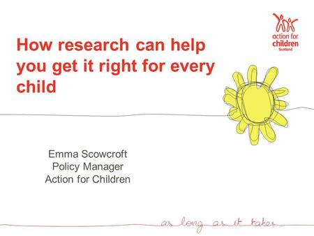 How research can help you get it right for every child Emma Scowcroft Policy Manager Action for Children.