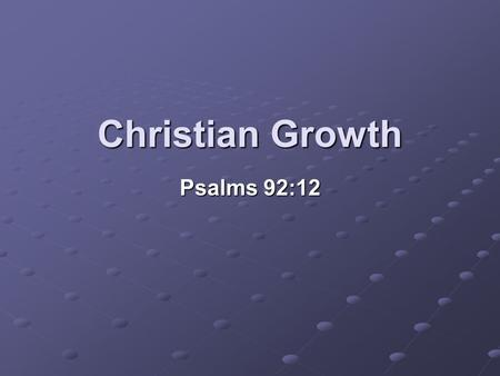 Christian Growth Psalms 92:12.