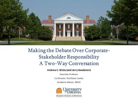 Making the Debate Over Corporate- Stakeholder Responsibility A Two-Way Conversation Andrew C. Wicks (and Jerry Goodstein) Associate Professor Co-Director,