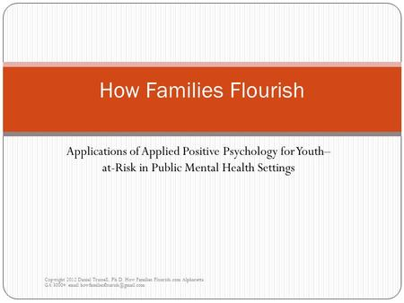 Applications of Applied Positive Psychology for Youth– at-Risk in Public Mental Health Settings Copyright 2012 Daniel Trussell, Ph.D. How Families Flourish.com.