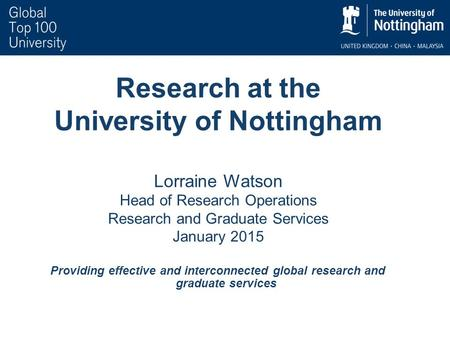 Research at the University of Nottingham Lorraine Watson Head of Research Operations Research and Graduate Services January 2015 Providing effective and.