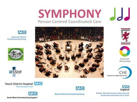 "SYMPHONY Person-Centred Coordinated Care. Our Aim ""to dramatically improve the way in which health and social care is delivered in South Somerset"""