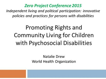 Promoting Rights and Community Living for Children with Psychosocial Disabilities Natalie Drew World Health Organization Zero Project Conference 2015 Independent.