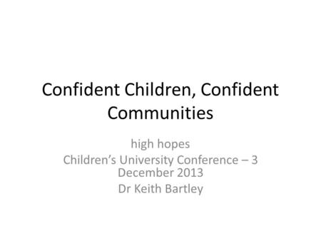 Confident Children, Confident Communities high hopes Children's University Conference – 3 December 2013 Dr Keith Bartley.