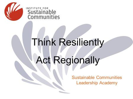 Think Resiliently Act Regionally Sustainable Communities Leadership Academy.