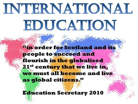 """in order for Scotland and its people to succeed and flourish in the globalised 21 st century that we live in, we must all become and live as global citizens."""