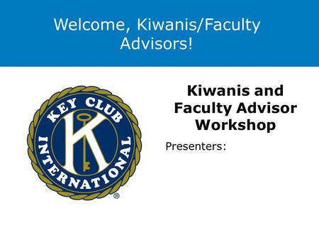 Welcome, Kiwanis/Faculty Advisors! Kiwanis and Faculty Advisor Workshop Presenters: