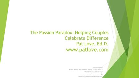 The Passion Paradox: Helping Couples Celebrate Difference Pat Love, Ed.D. www.patlove.com Based on the book HOW TO IMPROVE YOUR MARRIAGE WITHOUT TALKING.