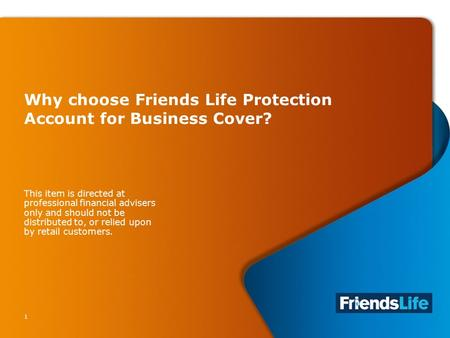 1 Why choose Friends Life Protection Account for Business Cover? This item is directed at professional financial advisers only and should not be distributed.