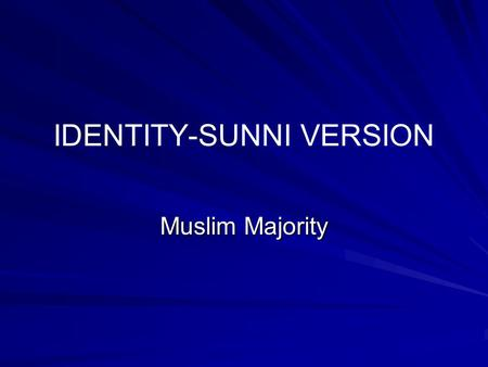 IDENTITY-SUNNI VERSION Muslim Majority Development of Identity 1. Within a few months of birth 2. Grows in family 3. Grows further in school and community.