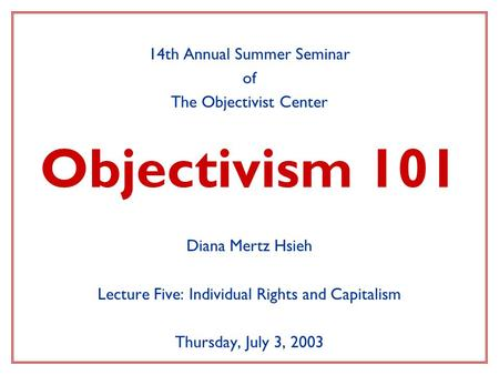 Objectivism 101 14th Annual Summer Seminar of The Objectivist Center Diana Mertz Hsieh Lecture Five: Individual Rights and Capitalism Thursday, July 3,