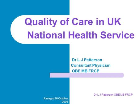 Almagro 26 October 2006 Dr L J Patterson OBE MB FRCP Dr L J Patterson Consultant Physician OBE MB FRCP Quality of Care in UK National Health Service.