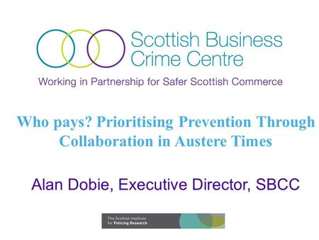 Who pays? Prioritising Prevention Through Collaboration in Austere Times Alan Dobie, Executive Director, SBCC.