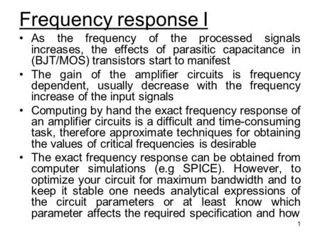 Frequency response I As the frequency of the processed signals increases, the effects of parasitic capacitance in (BJT/MOS) transistors start to manifest.