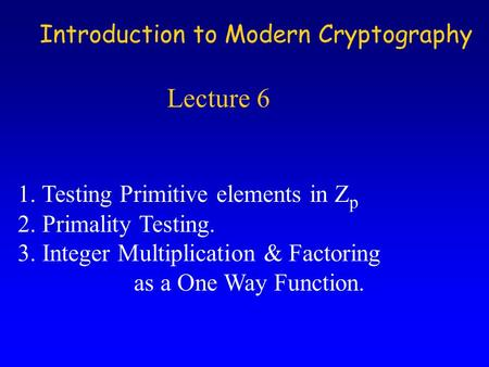 Introduction to Modern Cryptography Lecture 6 1. Testing Primitive elements in Z p 2. Primality Testing. 3. Integer Multiplication & Factoring as a One.