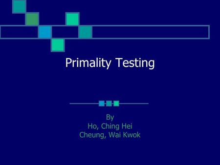 Primality Testing By Ho, Ching Hei Cheung, Wai Kwok.