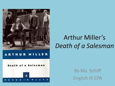 Arthur Miller's Death of a Salesman By Ms. Schiff English III CPA.