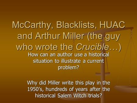 McCarthy, Blacklists, HUAC and Arthur Miller (the guy who wrote the Crucible…) How can an author use a historical situation to illustrate a current problem?