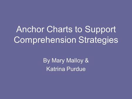 Anchor Charts to Support Comprehension Strategies By Mary Malloy & Katrina Purdue.