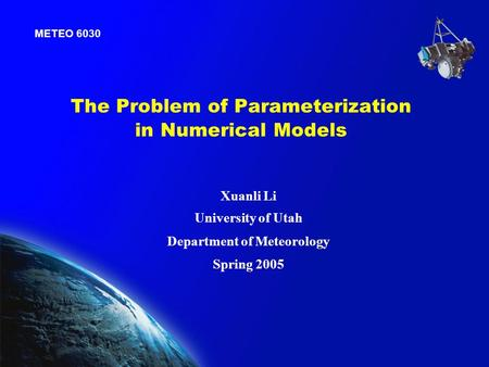 The Problem of Parameterization in Numerical Models METEO 6030 Xuanli Li University of Utah Department of Meteorology Spring 2005.