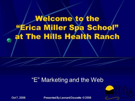 "Oct 7, 2006Presented By Leonard Doucette © 2006 Welcome to the ""Erica Miller Spa School"" at The Hills Health Ranch ""E"" Marketing and the Web."