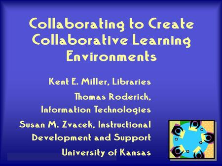 Miller, K., Roderick, T., & Zvacek, S. – Educause, 2004 Collaborating to Create Collaborative Learning Environments Kent E. Miller, Libraries Thomas Roderick,