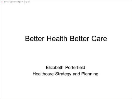 Better Health Better Care Elizabeth Porterfield Healthcare Strategy and Planning.