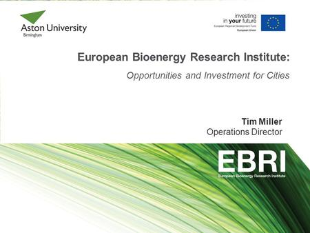 European Bioenergy Research Institute: Opportunities and Investment for Cities Tim Miller Operations Director.