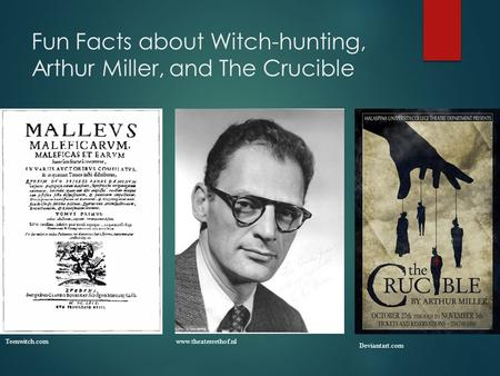 Fun Facts about Witch-hunting, Arthur Miller, and The Crucible www.theatereethof.nl Deviantart.com Teenwitch.com.