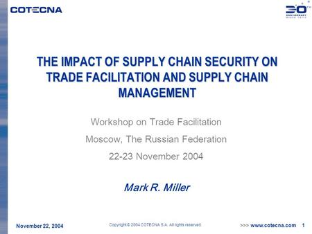 >>> www.cotecna.com 1 November 22, 2004 Copyright © 2004 COTECNA S.A. All rights reserved. THE IMPACT OF SUPPLY CHAIN SECURITY ON TRADE FACILITATION AND.