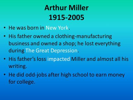 Arthur Miller 1915-2005 He was born in New York. His father owned a clothing-manufacturing business and owned a shop; he lost everything during The Great.