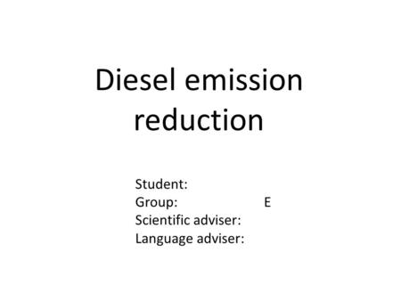 Diesel emission reduction Student: Group: E Scientific adviser: Language adviser: