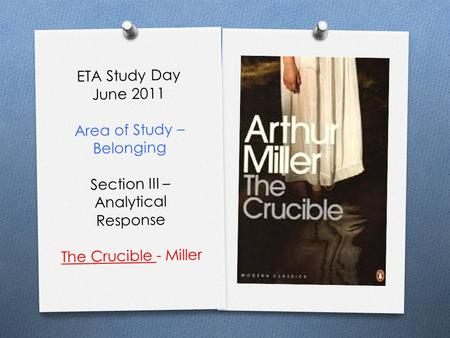 ETA Study Day June 2011 Area of Study – Belonging Section III – Analytical Response The Crucible - Miller.