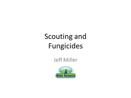 "Scouting and Fungicides Jeff Miller. Scouting for Disease Can be used to determine when to apply fungicides – When needed instead of ""just because"" Very."