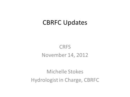 CBRFC Updates CRFS November 14, 2012 Michelle Stokes Hydrologist in Charge, CBRFC.