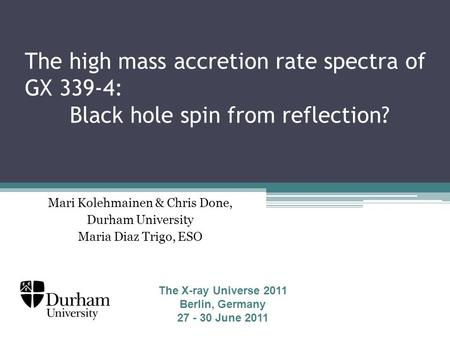 The high mass accretion rate spectra of GX 339-4: Black hole spin from reflection? Mari Kolehmainen & Chris Done, Durham University Maria Diaz Trigo, ESO.