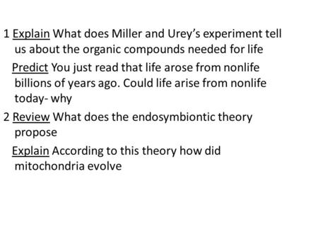 1 Explain What does Miller and Urey's experiment tell us about the organic compounds needed for life Predict You just read that life arose from nonlife.