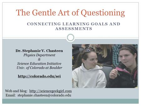 The Gentle Art of Questioning Dr. Stephanie V. Chasteen Physics Department & Science Education Initiative Univ. of Colorado at Boulder