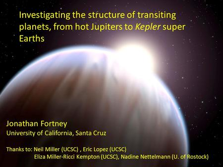 Investigating the structure of transiting planets, from hot Jupiters to Kepler super Earths Jonathan Fortney University of California, Santa Cruz Thanks.