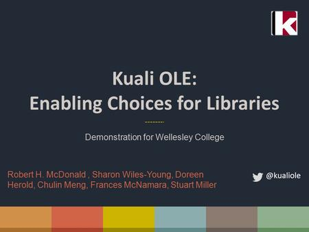 Kuali OLE: Enabling Choices for Libraries Demonstration for Wellesley Robert H. McDonald, Sharon Wiles-Young, Doreen Herold, Chulin Meng,