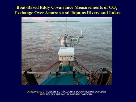UC IRVINE: SCOTT MILLER, ED READ, CHRIS DOUGHTY, MIKE GOULDEN USP: HELBER FREITAS, HUMBERTO DA ROCHA Boat-Based Eddy Covariance Measurements of CO 2 Exchange.