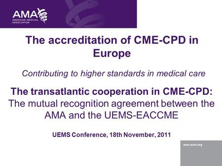 The accreditation of CME-CPD in Europe Contributing to higher standards in medical care The transatlantic cooperation in CME-CPD: The mutual recognition.