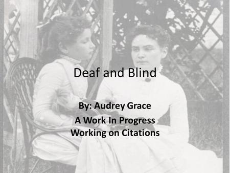 Deaf and Blind By: Audrey Grace A Work In Progress Working on Citations.