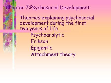 Chapter 7:Psychosocial Development Theories explaining psychosocial development during the first two years of life Psychoanalytic Erikson Epigentic Attachment.