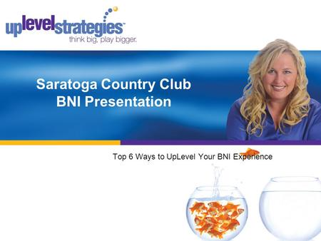 Saratoga Country Club BNI Presentation Top 6 Ways to UpLevel Your BNI Experience.