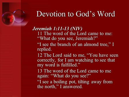 "Jeremiah 1:11-13 (NIV) 11 The word of the Lord came to me: ""What do you see, Jeremiah?"" ""I see the branch of an almond tree,"" I replied. 12 The Lord said."