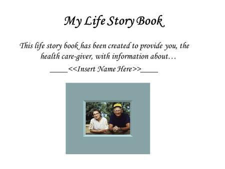 My Life Story Book This life story book has been created to provide you, the health care-giver, with information about… ____ >____.