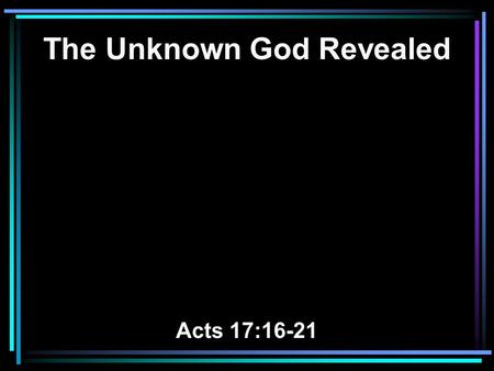 The Unknown God Revealed Acts 17:16-21. 16 Now while Paul waited for them at Athens, his spirit was provoked within him when he saw that the city was.