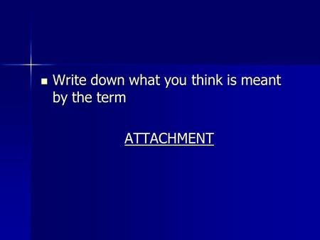 Write down what you think is meant by the term Write down what you think is meant by the termATTACHMENT.